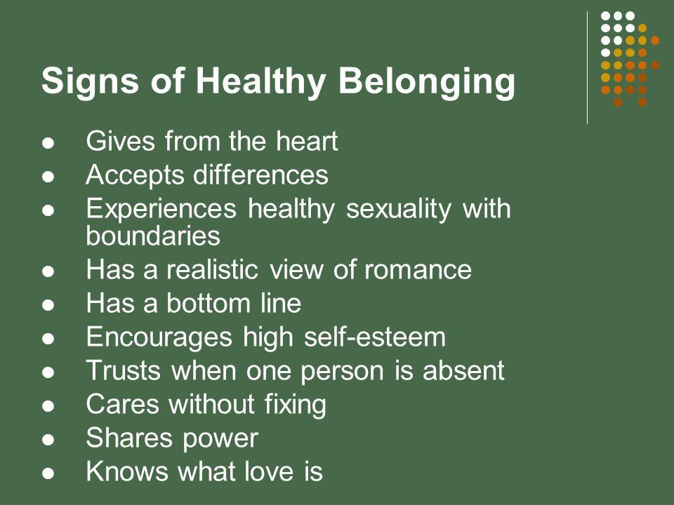 Signs of Healthy Belonging Gives from the heart Accepts differences Experiences healthy sexuality with boundaries Has a realistic view of romance Has a bottom line Encourages high self-esteem Trusts when one person is absent Cares without fixing Shares power Knows what love is