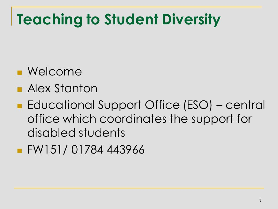 Teaching to Student Diversity Welcome Alex Stanton Educational Support Office (ESO) – central office which coordinates the support for disabled students FW151/ 01784 443966 1