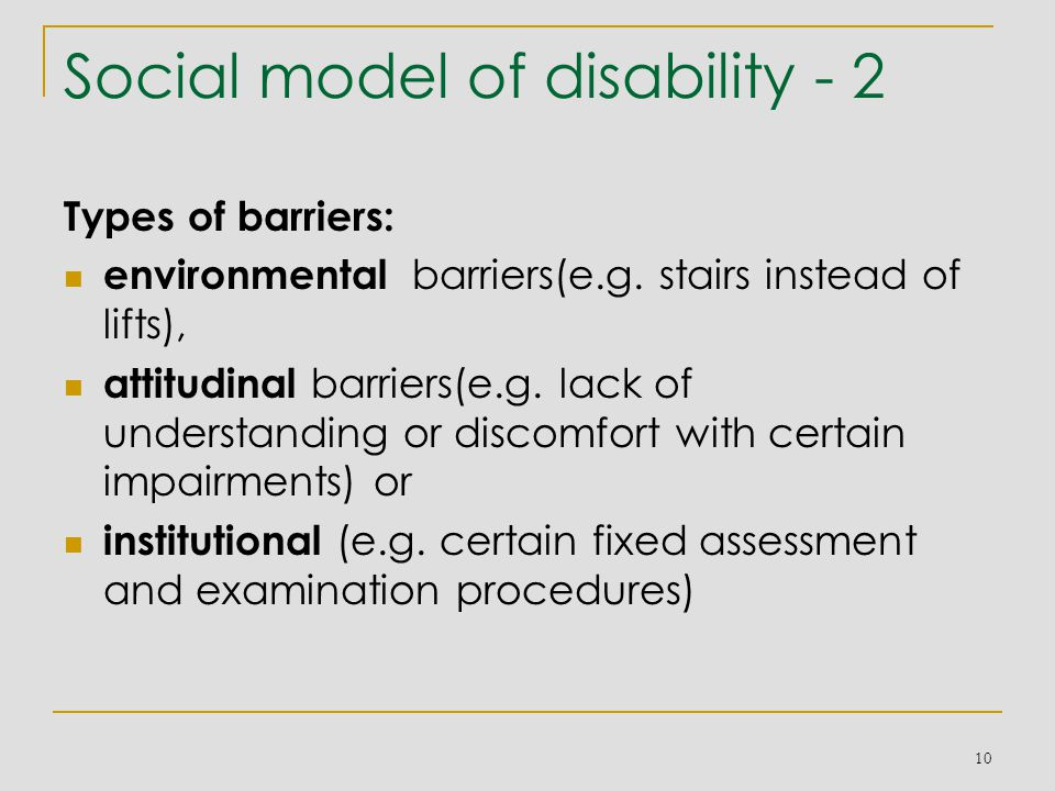 Social model of disability - 2 Types of barriers: environmental barriers(e.g. stairs instead of lifts), attitudinal barriers(e.g. lack of understandin