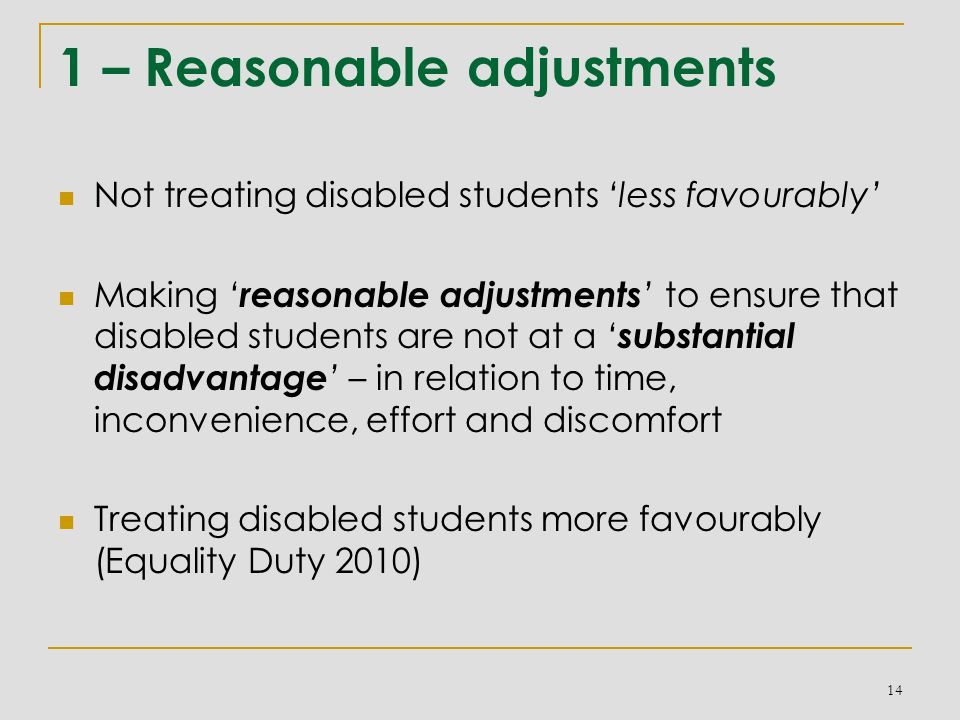 1 – Reasonable adjustments Not treating disabled students 'less favourably' Making ' reasonable adjustments ' to ensure that disabled students are not at a ' substantial disadvantage ' – in relation to time, inconvenience, effort and discomfort Treating disabled students more favourably (Equality Duty 2010) 14