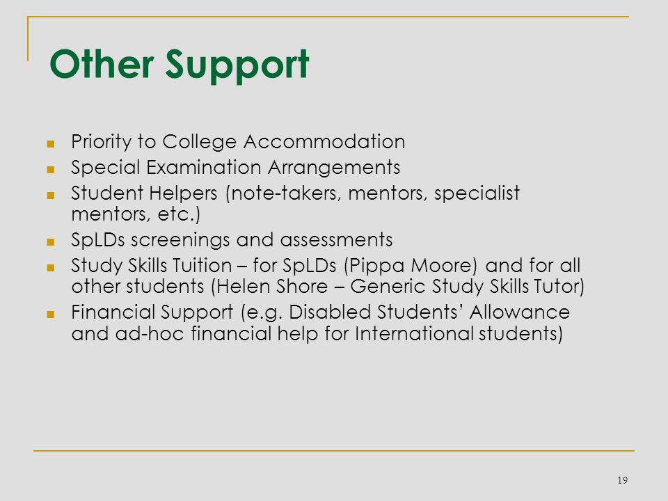 Other Support Priority to College Accommodation Special Examination Arrangements Student Helpers (note-takers, mentors, specialist mentors, etc.) SpLDs screenings and assessments Study Skills Tuition – for SpLDs (Pippa Moore) and for all other students (Helen Shore – Generic Study Skills Tutor) Financial Support (e.g.