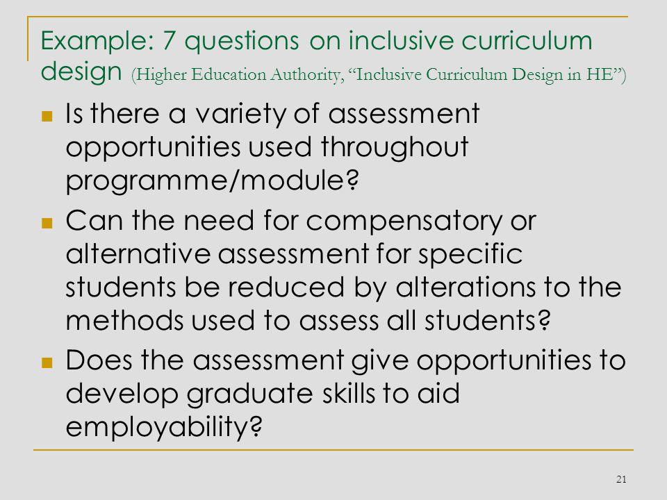 Example: 7 questions on inclusive curriculum design (Higher Education Authority, Inclusive Curriculum Design in HE ) Is there a variety of assessment opportunities used throughout programme/module.