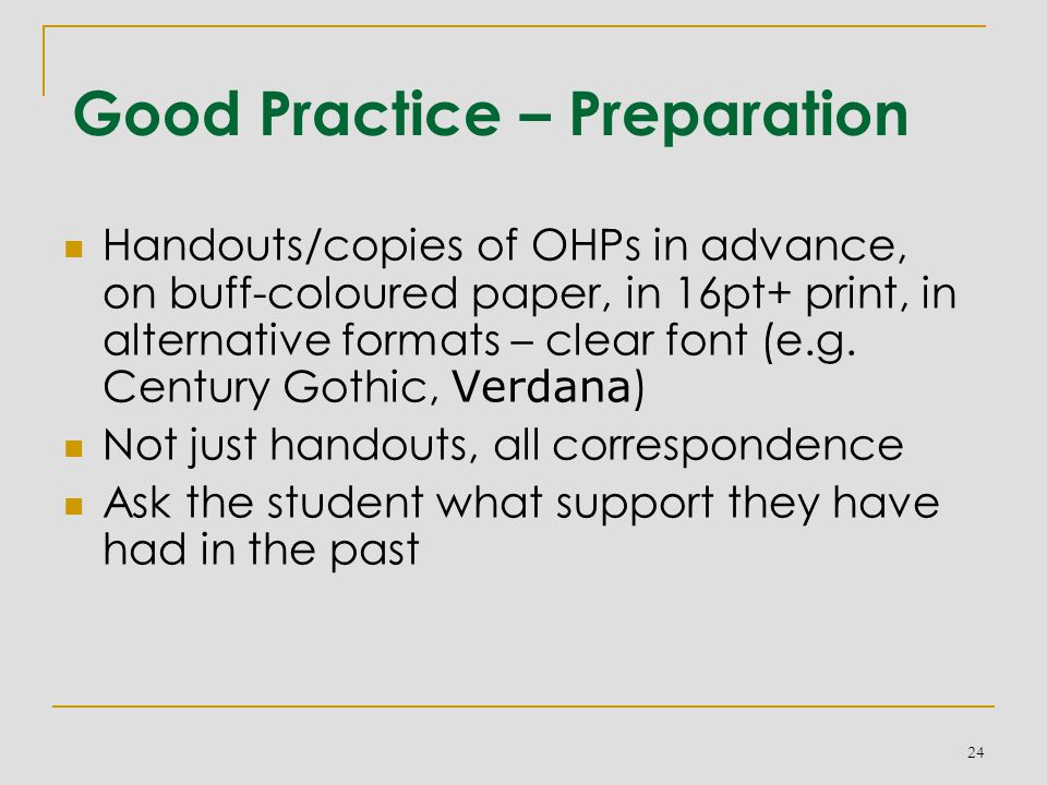Good Practice – Preparation Handouts/copies of OHPs in advance, on buff-coloured paper, in 16pt+ print, in alternative formats – clear font (e.g.