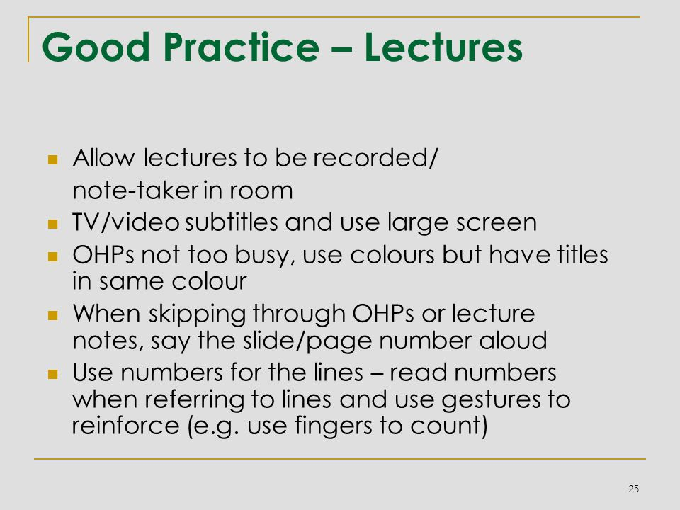 Good Practice – Lectures Allow lectures to be recorded/ note-taker in room TV/video subtitles and use large screen OHPs not too busy, use colours but have titles in same colour When skipping through OHPs or lecture notes, say the slide/page number aloud Use numbers for the lines – read numbers when referring to lines and use gestures to reinforce (e.g.