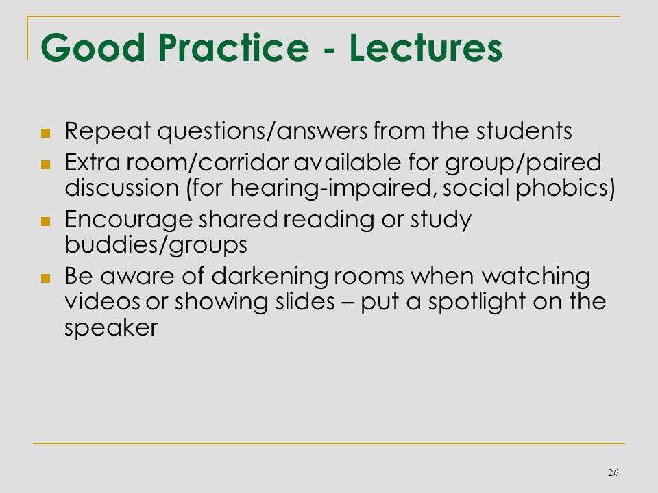 Good Practice - Lectures Repeat questions/answers from the students Extra room/corridor available for group/paired discussion (for hearing-impaired, social phobics) Encourage shared reading or study buddies/groups Be aware of darkening rooms when watching videos or showing slides – put a spotlight on the speaker 26