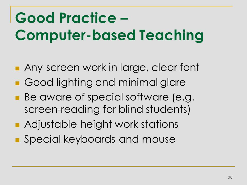 Good Practice – Computer-based Teaching Any screen work in large, clear font Good lighting and minimal glare Be aware of special software (e.g.