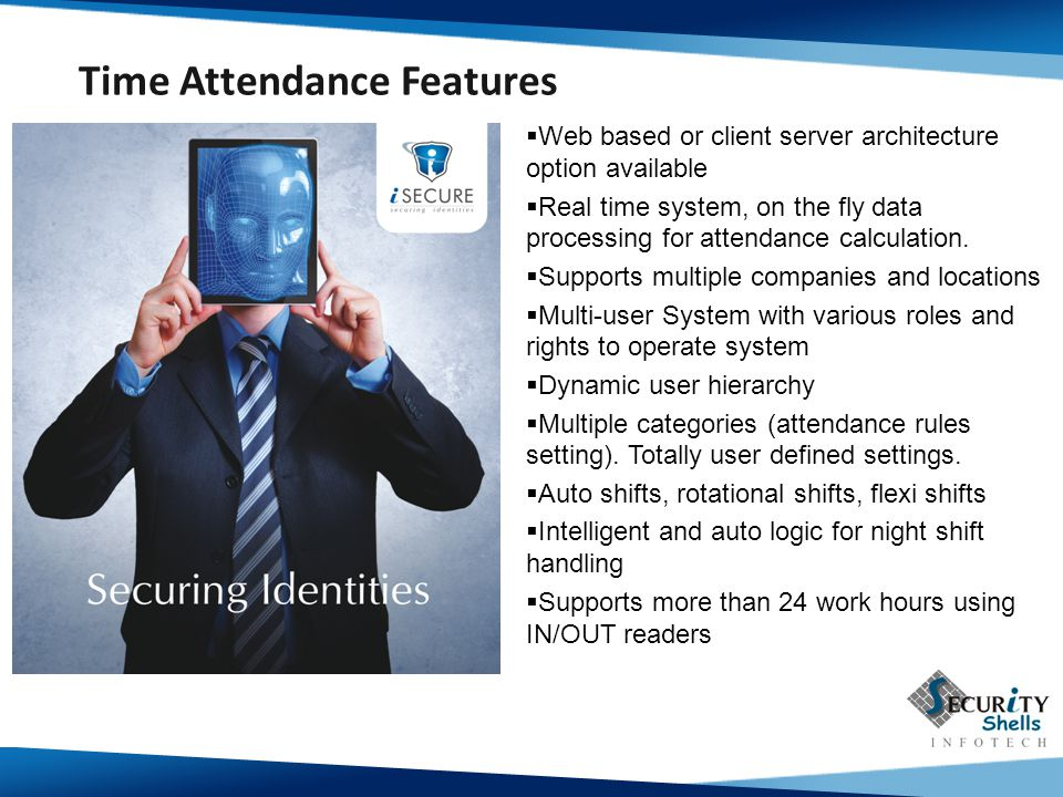  Web based or client server architecture option available  Real time system, on the fly data processing for attendance calculation.