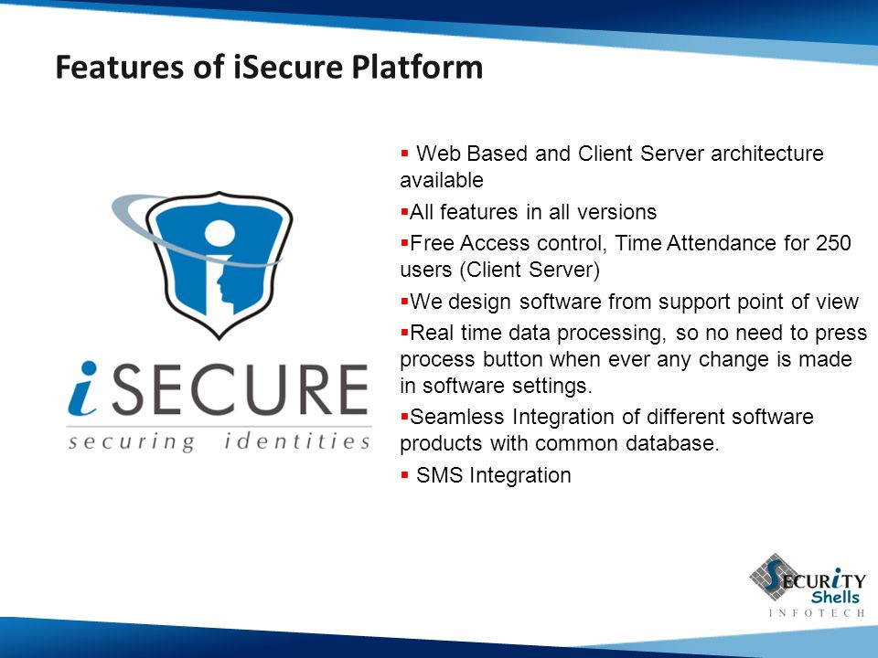  Web Based and Client Server architecture available  All features in all versions  Free Access control, Time Attendance for 250 users (Client Server)  We design software from support point of view  Real time data processing, so no need to press process button when ever any change is made in software settings.