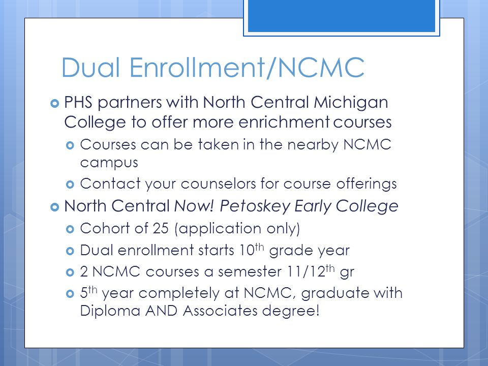Dual Enrollment/NCMC  PHS partners with North Central Michigan College to offer more enrichment courses  Courses can be taken in the nearby NCMC cam