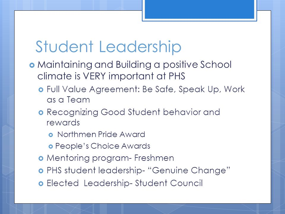 Student Leadership  Maintaining and Building a positive School climate is VERY important at PHS  Full Value Agreement: Be Safe, Speak Up, Work as a