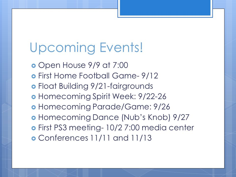 Upcoming Events!  Open House 9/9 at 7:00  First Home Football Game- 9/12  Float Building 9/21-fairgrounds  Homecoming Spirit Week: 9/22-26  Homec