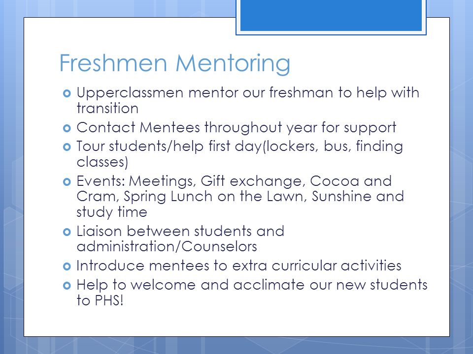Freshmen Mentoring  Upperclassmen mentor our freshman to help with transition  Contact Mentees throughout year for support  Tour students/help firs
