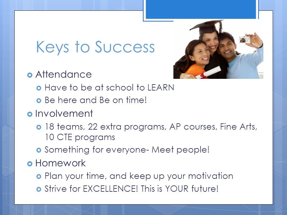Keys to Success  Attendance  Have to be at school to LEARN  Be here and Be on time!  Involvement  18 teams, 22 extra programs, AP courses, Fine A