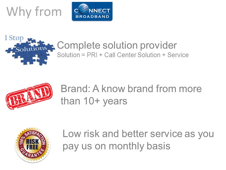 Low risk and better service as you pay us on monthly basis Brand: A know brand from more than 10+ years Complete solution provider Solution = PRI + Ca