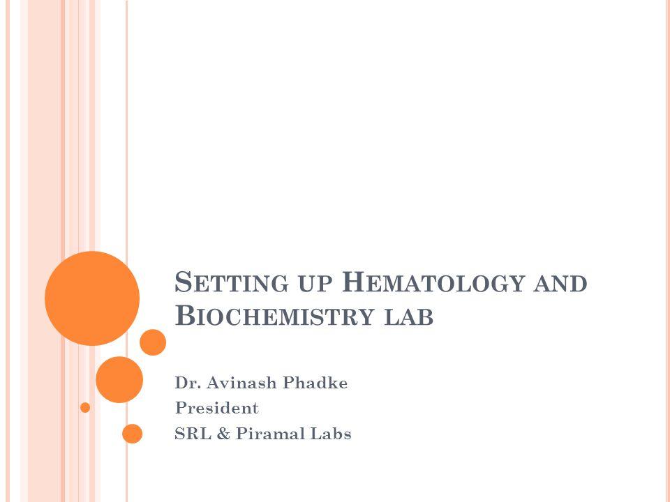 S ETTING UP H EMATOLOGY AND B IOCHEMISTRY LAB Dr. Avinash Phadke President SRL & Piramal Labs