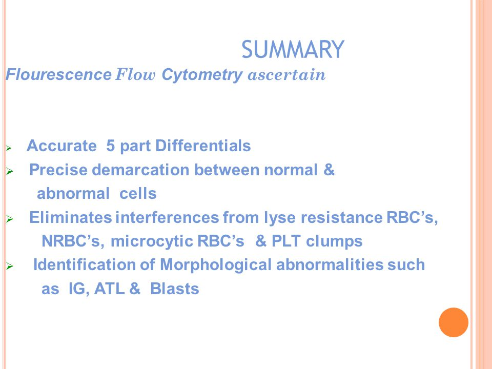 SUMMARY Flourescence Flow Cytometry ascertain  Accurate 5 part Differentials  Precise demarcation between normal & abnormal cells  Eliminates interferences from lyse resistance RBC's, NRBC's, microcytic RBC's & PLT clumps  Identification of Morphological abnormalities such as IG, ATL & Blasts