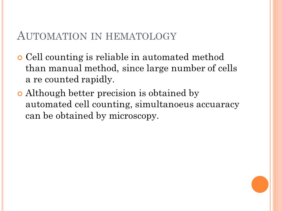 A UTOMATION IN HEMATOLOGY Cell counting is reliable in automated method than manual method, since large number of cells a re counted rapidly.