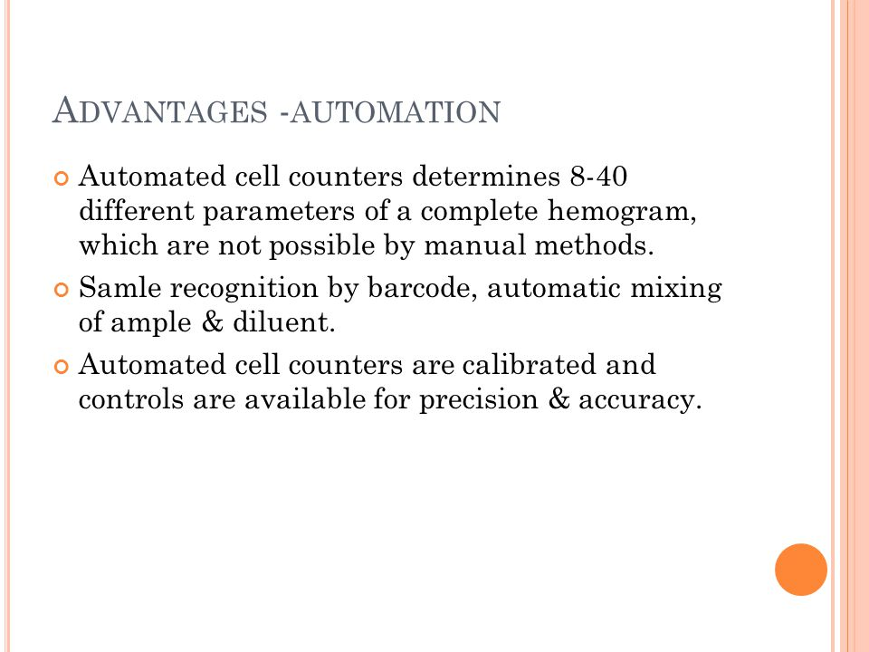 A DVANTAGES - AUTOMATION Automated cell counters determines 8-40 different parameters of a complete hemogram, which are not possible by manual methods.