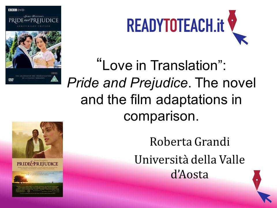""" Love in Translation"": Pride and Prejudice. The novel and the film adaptations in comparison. Roberta Grandi Università della Valle d'Aosta"