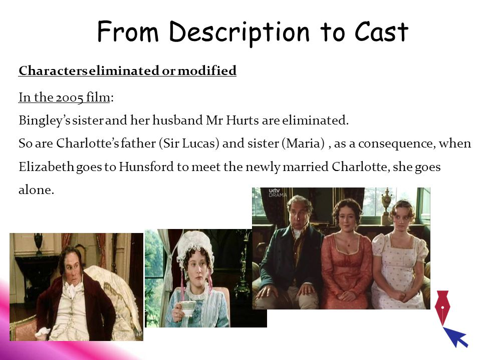 From Description to Cast Characters eliminated or modified In the 2005 film: Bingley's sister and her husband Mr Hurts are eliminated. So are Charlott