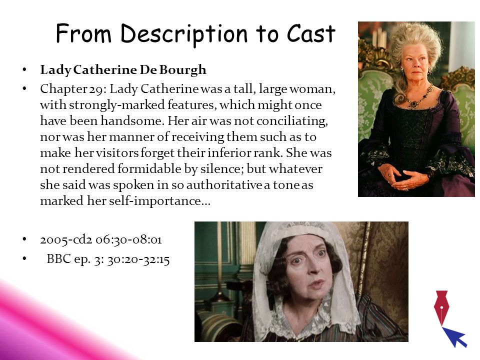 From Description to Cast Lady Catherine De Bourgh Chapter 29: Lady Catherine was a tall, large woman, with strongly-marked features, which might once have been handsome.