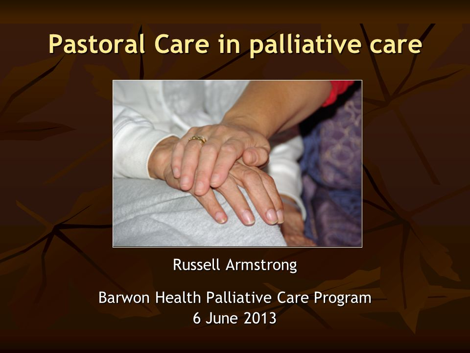 Pastoral Care in palliative care Russell Armstrong Barwon Health Palliative Care Program 6 June 2013