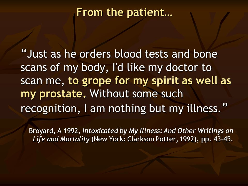 """ Just as he orders blood tests and bone scans of my body, I'd like my doctor to scan me, to grope for my spirit as well as my prostate. Without some"