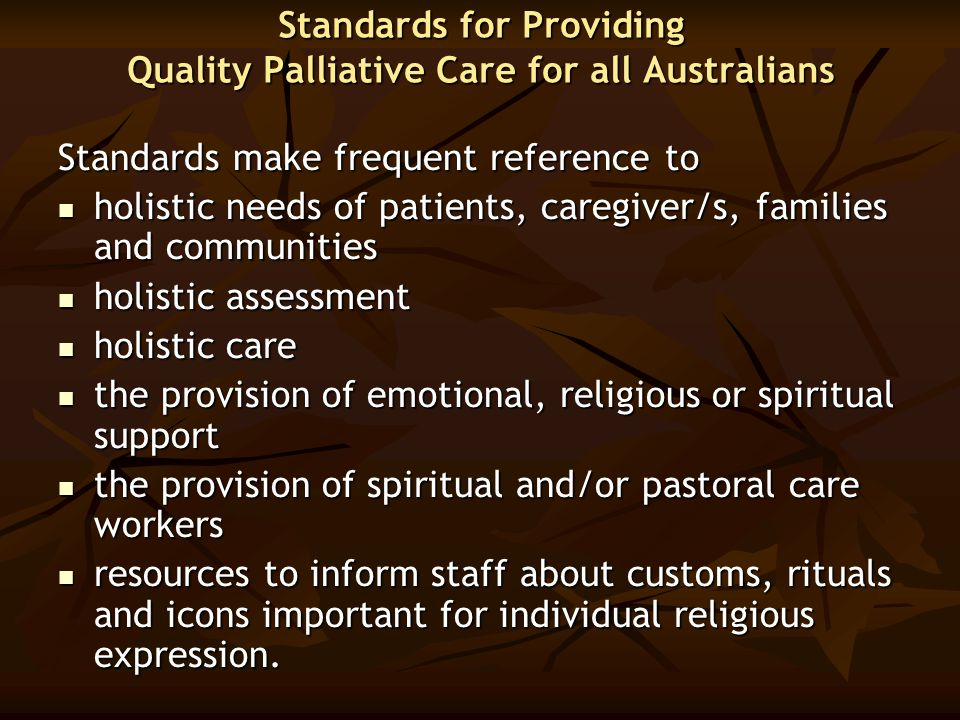 Standards for Providing Quality Palliative Care for all Australians Standards make frequent reference to holistic needs of patients, caregiver/s, fami