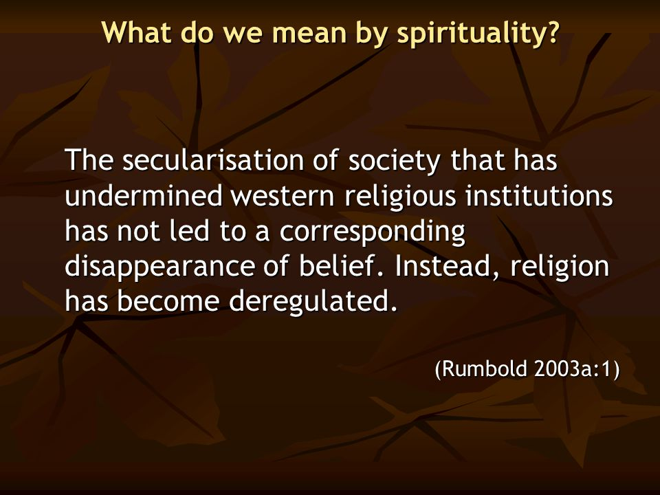 What do we mean by spirituality? The secularisation of society that has undermined western religious institutions has not led to a corresponding disap