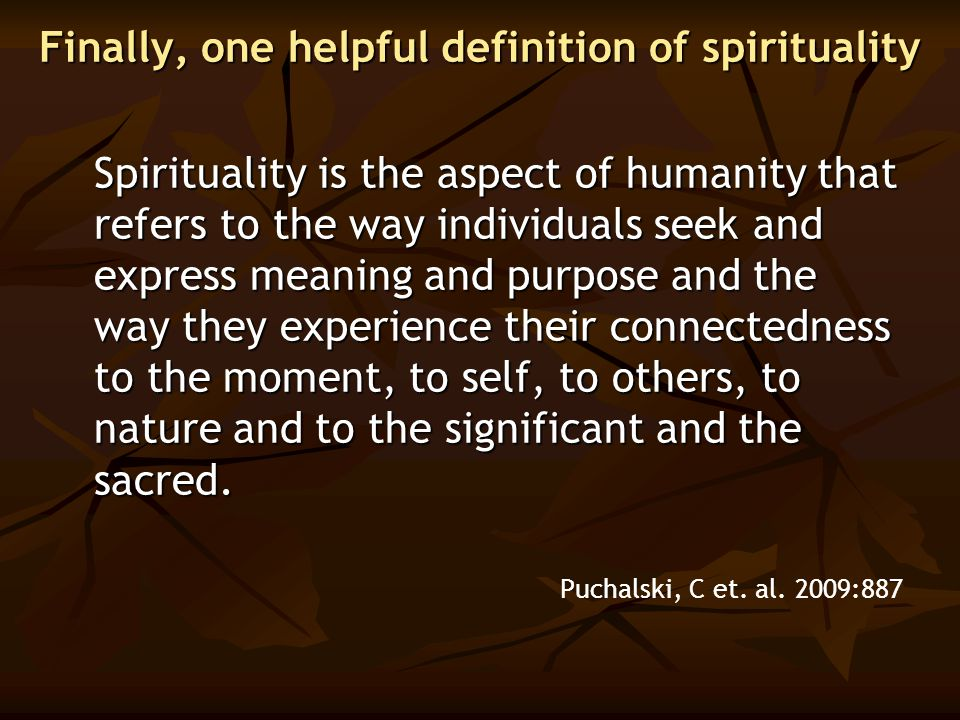 Finally, one helpful definition of spirituality Spirituality is the aspect of humanity that refers to the way individuals seek and express meaning and
