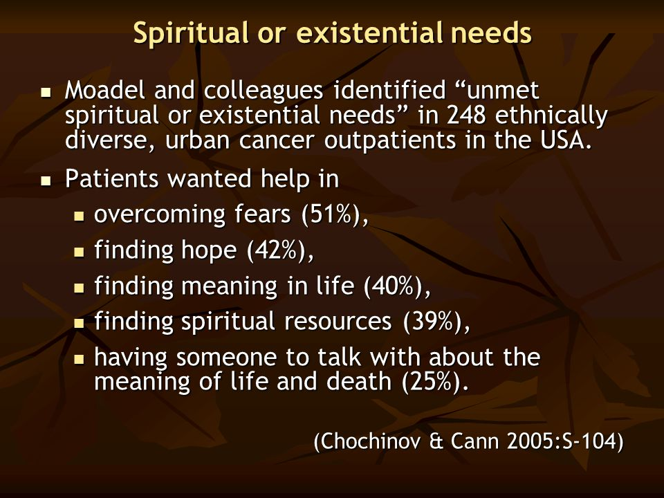 "Spiritual or existential needs Moadel and colleagues identified ""unmet spiritual or existential needs"" in 248 ethnically diverse, urban cancer outpati"