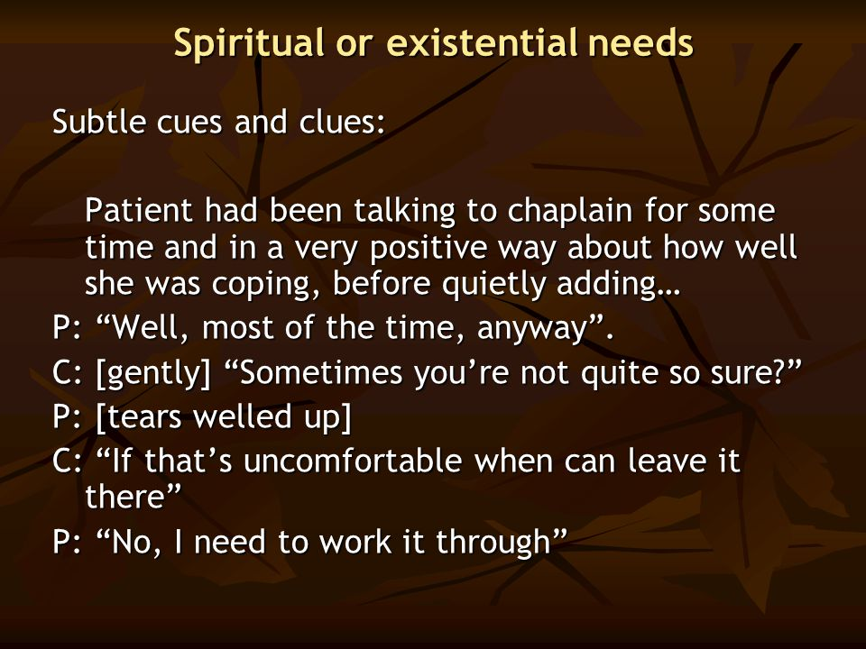 Spiritual or existential needs Subtle cues and clues: Patient had been talking to chaplain for some time and in a very positive way about how well she
