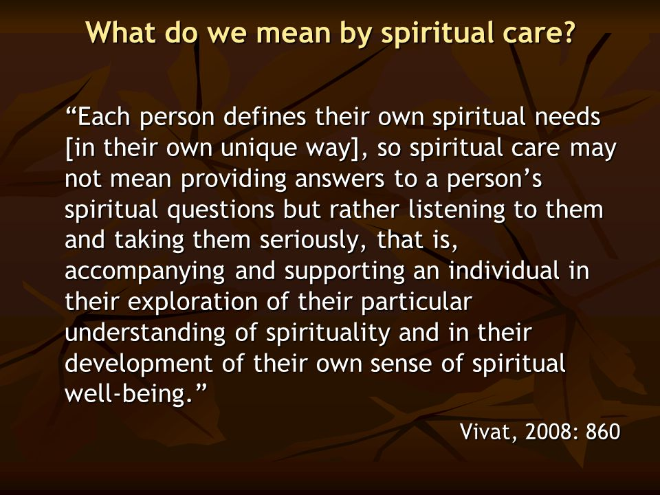 "What do we mean by spiritual care? ""Each person defines their own spiritual needs [in their own unique way], so spiritual care may not mean providing"