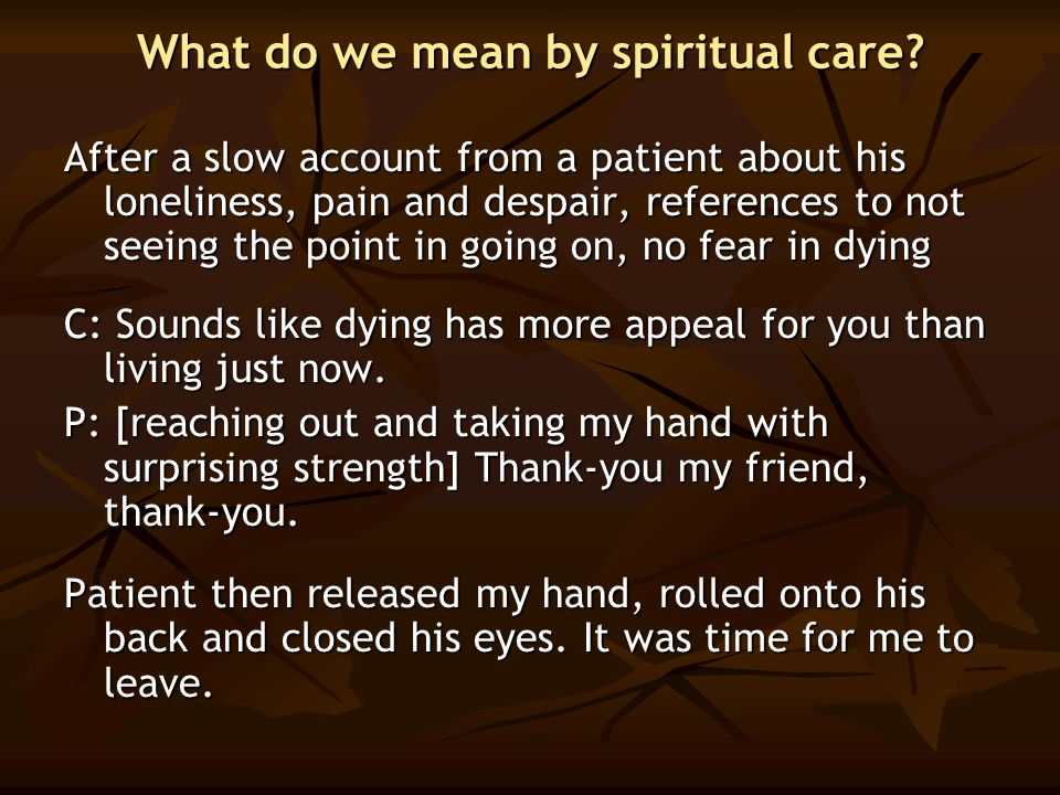 What do we mean by spiritual care? After a slow account from a patient about his loneliness, pain and despair, references to not seeing the point in g