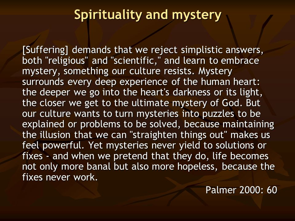 Spirituality and mystery [Suffering] demands that we reject simplistic answers, both