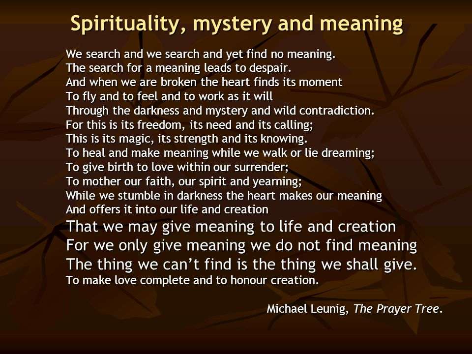 Spirituality, mystery and meaning We search and we search and yet find no meaning. The search for a meaning leads to despair. And when we are broken t