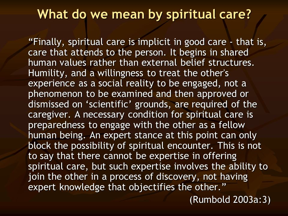 "What do we mean by spiritual care? ""Finally, spiritual care is implicit in good care - that is, care that attends to the person. It begins in shared h"
