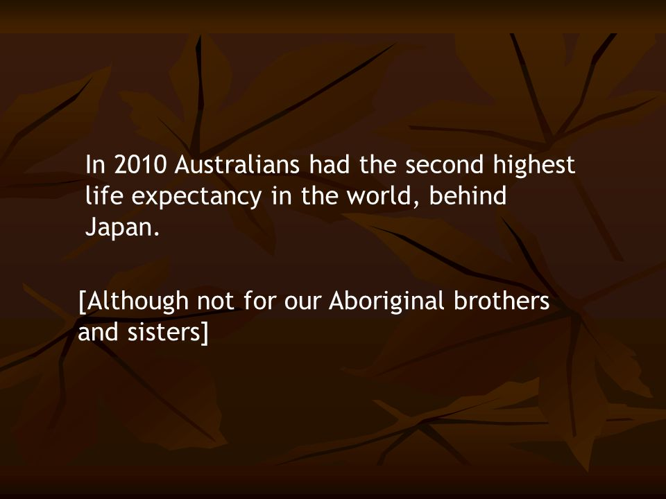 In 2010 Australians had the second highest life expectancy in the world, behind Japan. [Although not for our Aboriginal brothers and sisters]