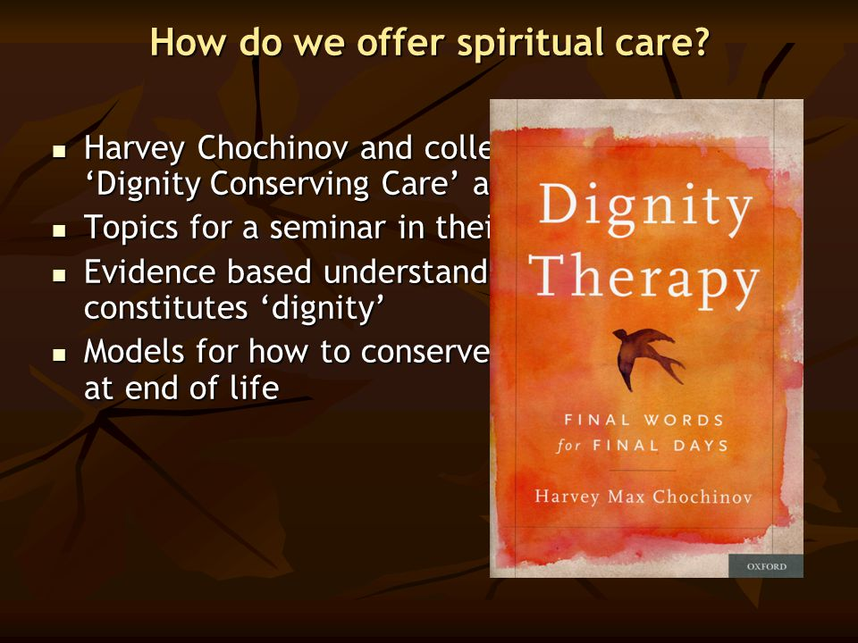 How do we offer spiritual care? Harvey Chochinov and colleagues work on 'Dignity Conserving Care' and 'Dignity Therapy' Harvey Chochinov and colleague