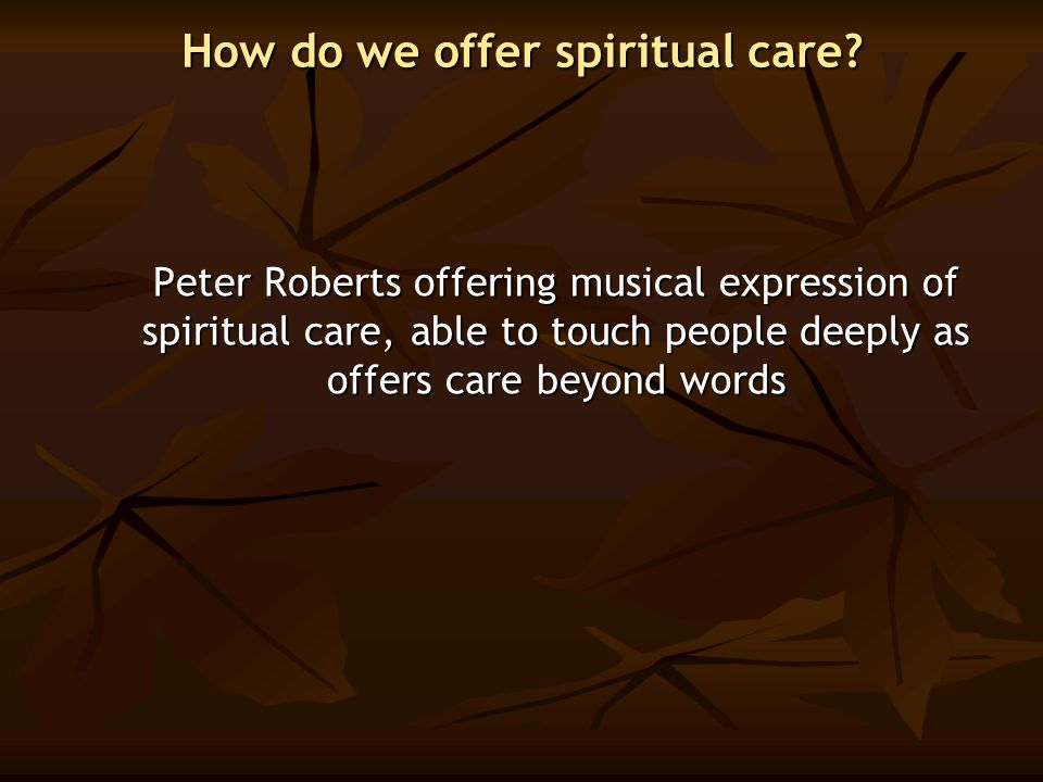 How do we offer spiritual care? Peter Roberts offering musical expression of spiritual care, able to touch people deeply as offers care beyond words