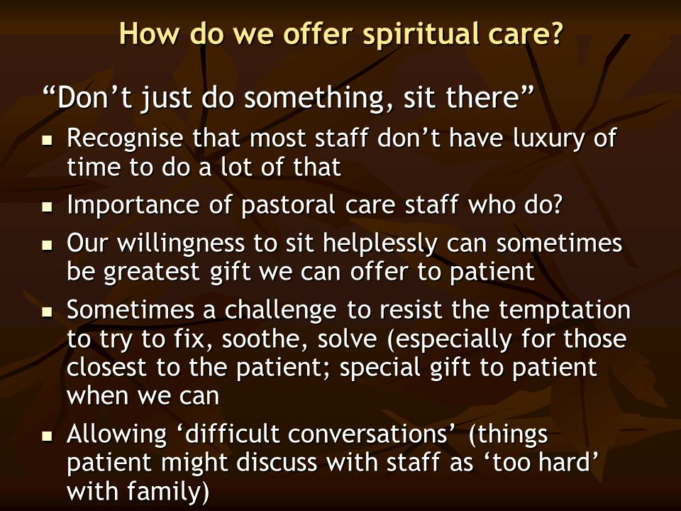 "How do we offer spiritual care? ""Don't just do something, sit there"" Recognise that most staff don't have luxury of time to do a lot of that Recognise"