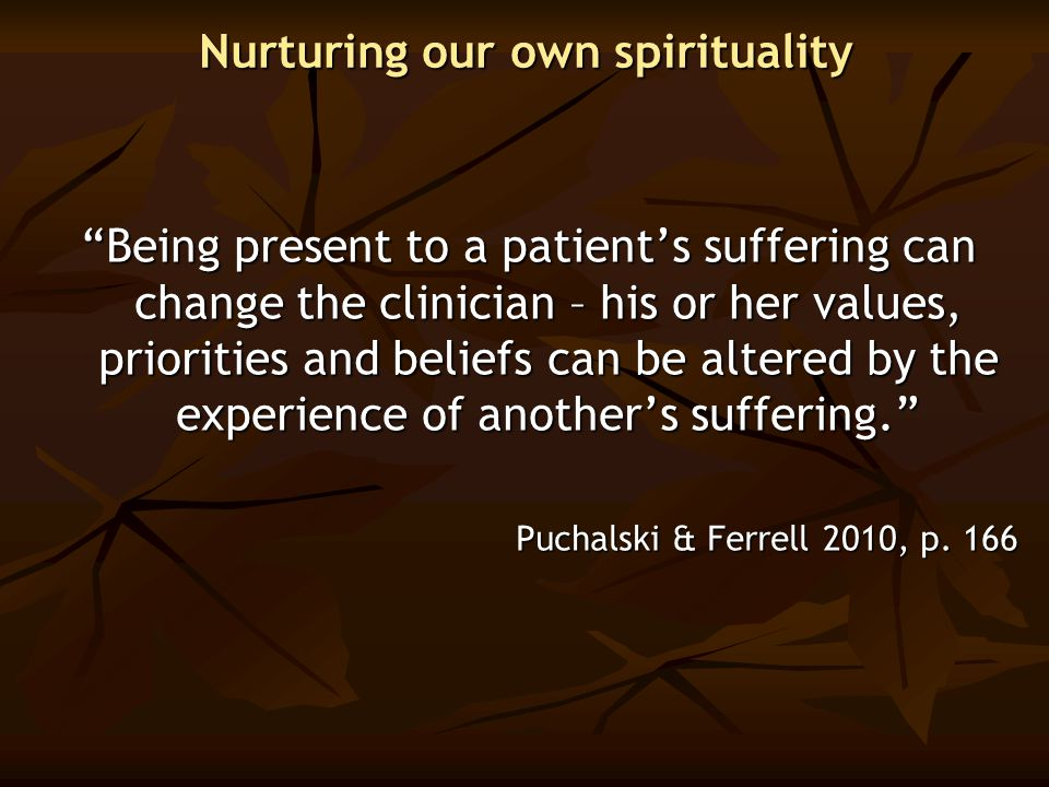 "Nurturing our own spirituality ""Being present to a patient's suffering can change the clinician – his or her values, priorities and beliefs can be alt"