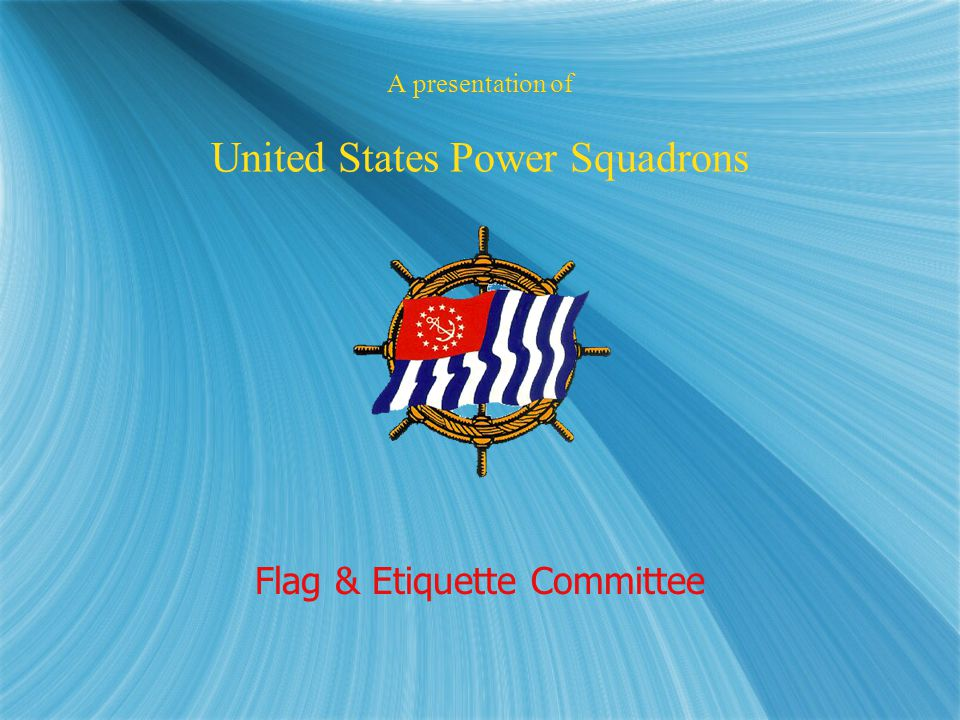 A presentation of United States Power Squadrons Flag & Etiquette Committee