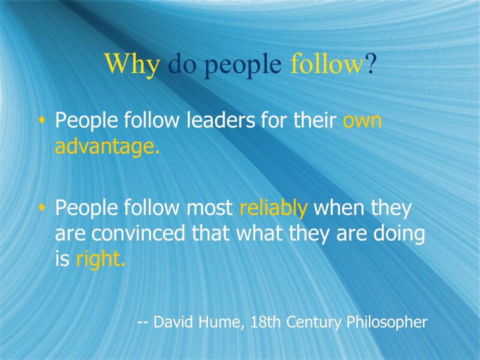 Why do people follow.  People follow leaders for their own advantage.