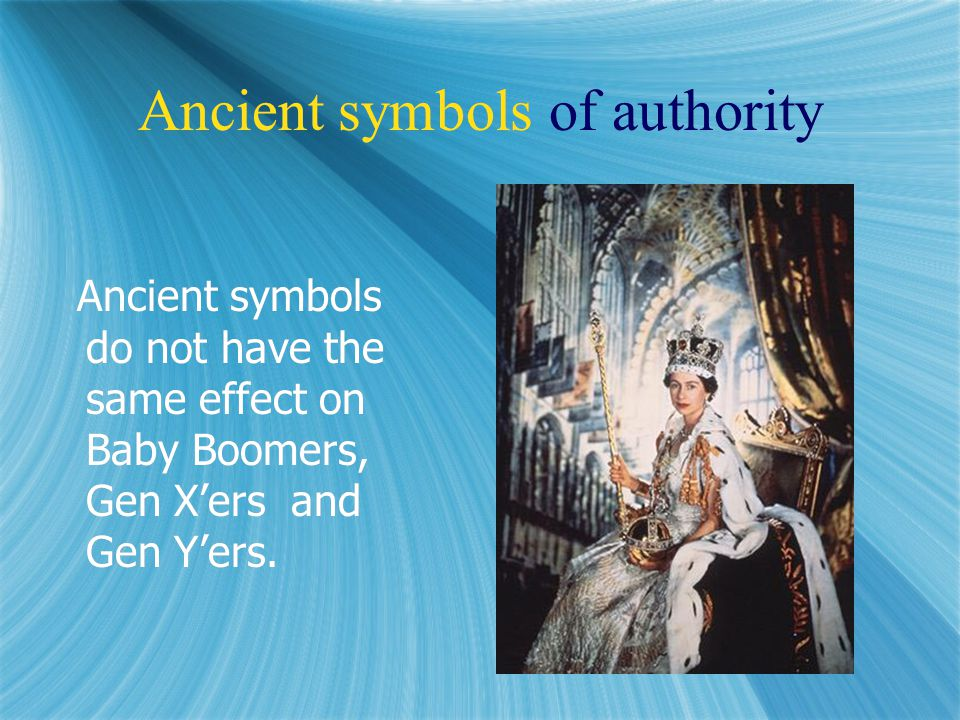 Ancient symbols of authority Ancient symbols do not have the same effect on Baby Boomers, Gen X'ers and Gen Y'ers.