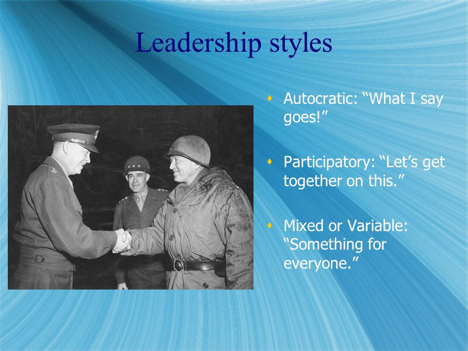 Leadership styles  Autocratic: What I say goes!  Participatory: Let's get together on this.  Mixed or Variable: Something for everyone.