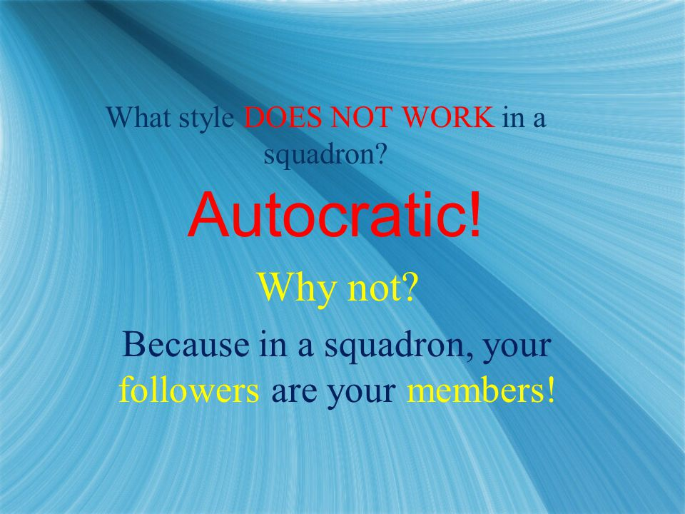 What style DOES NOT WORK in a squadron. Autocratic.