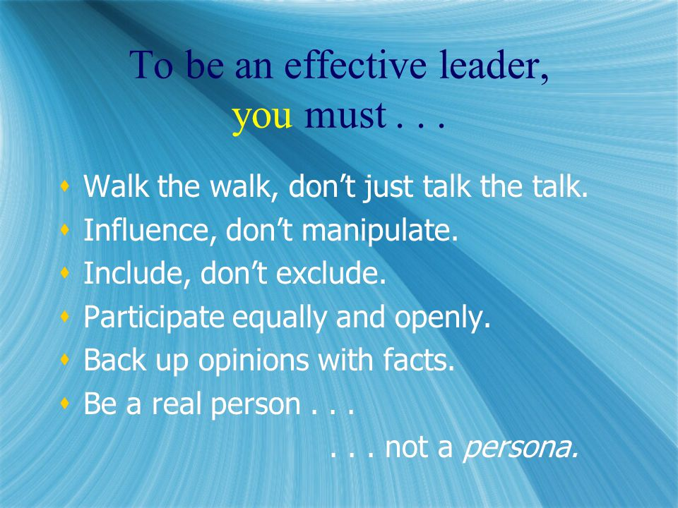 To be an effective leader, you must...  Walk the walk, don't just talk the talk.
