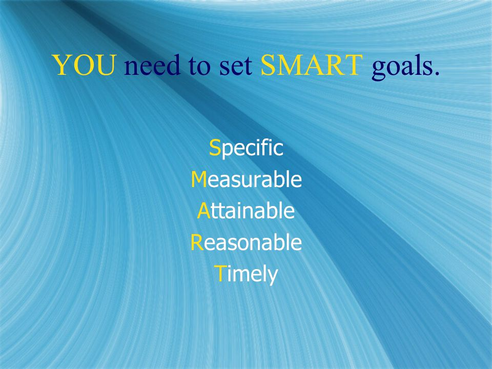 YOU need to set SMART goals. Specific Measurable Attainable Reasonable Timely