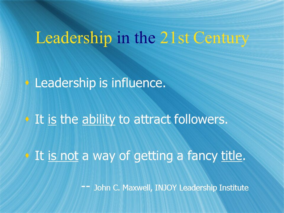 Leadership in the 21st Century  Leadership is influence.